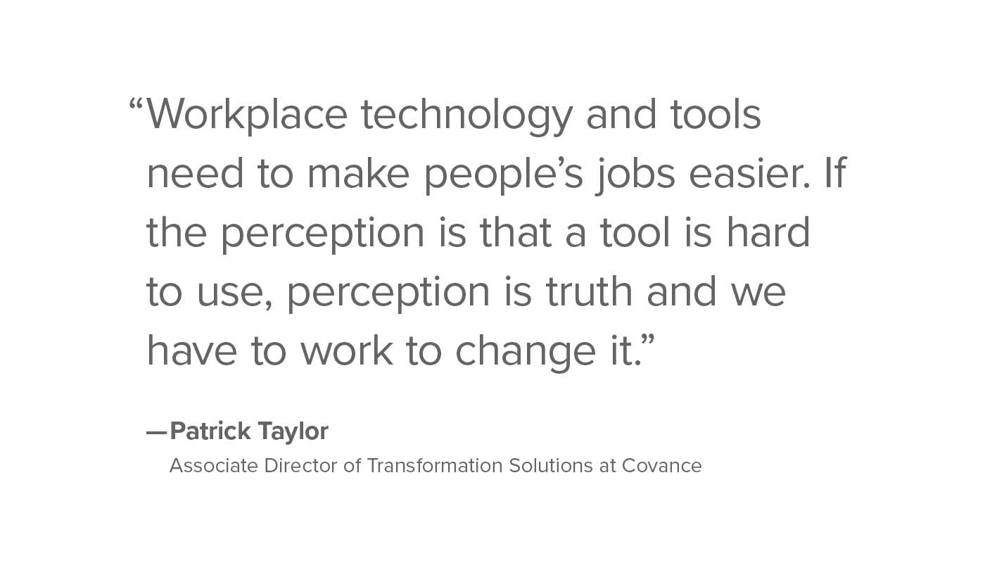 Workplace technology and tools need to make people's jobs easier. If the perception is that a tool is hard to use, perception is truth and we have to work to change it.