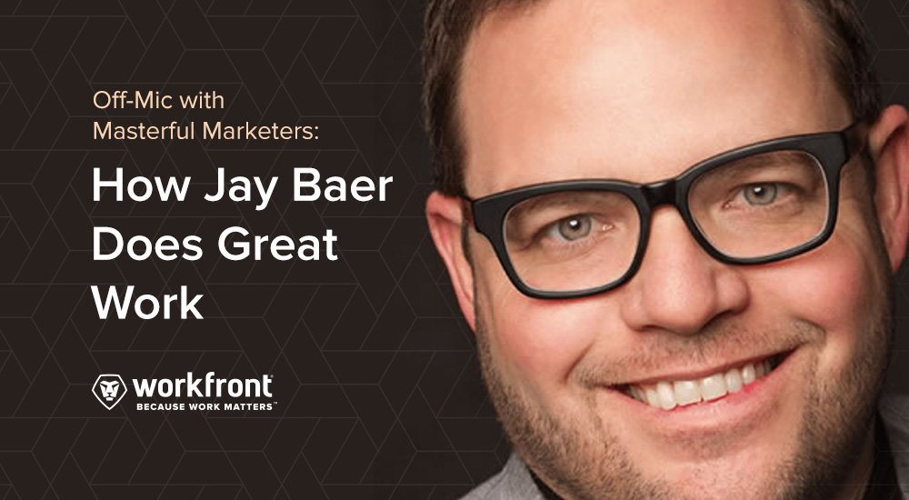 off mic with masterful marketers how jay baer does great work workfront