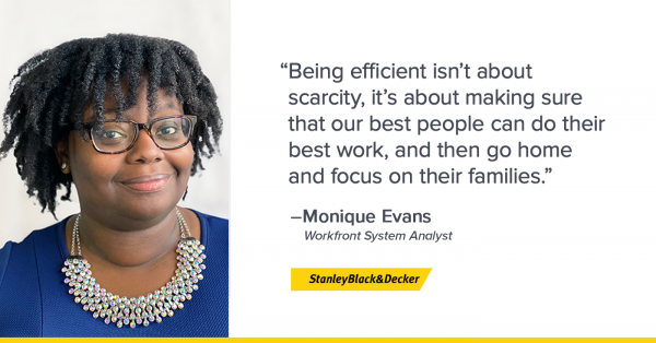 "Monique Evans, Workfront System Analyst with Stanley Black and Decker says, ""Being efficient isn't about scarcity, it's about making sure that our best people can do their best work, and then go home and focus on their families."""