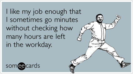 job-enjoyment-workday-hours-and-minutes-workplace-ecards-someecards